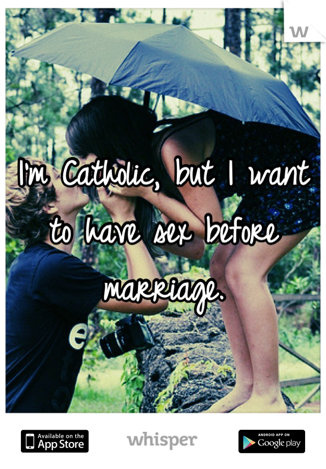 I'm Catholic, but I want to have sex before marriage.