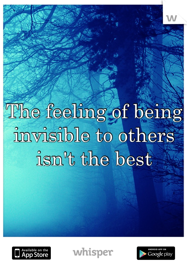 The feeling of being invisible to others isn't the best