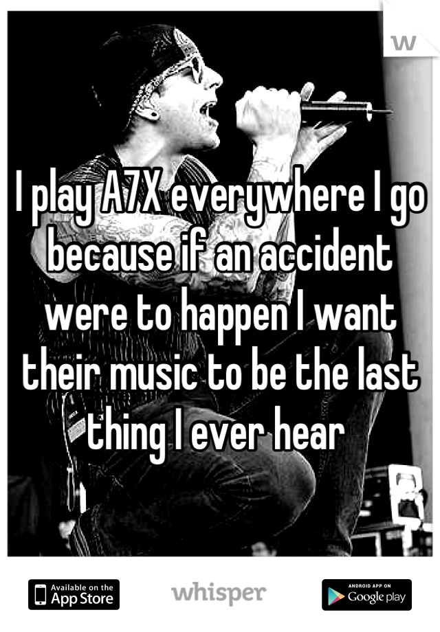 I play A7X everywhere I go because if an accident were to happen I want their music to be the last thing I ever hear
