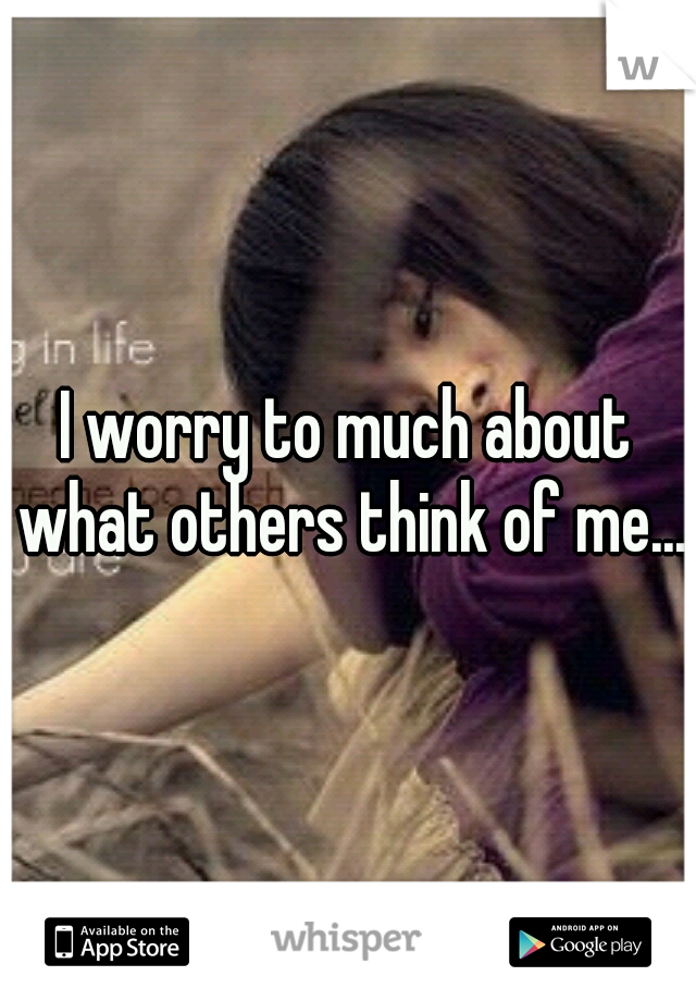 I worry to much about what others think of me...