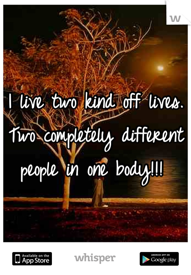 I live two kind off lives. Two completely different people in one body!!!
