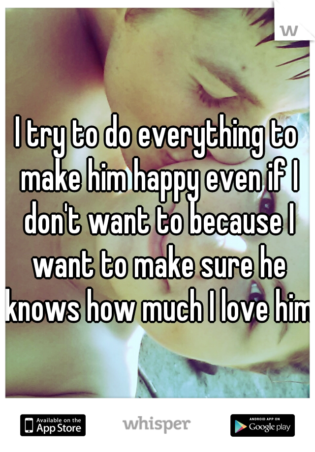 I try to do everything to make him happy even if I don't want to because I want to make sure he knows how much I love him.