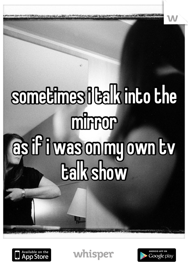sometimes i talk into the mirror  as if i was on my own tv talk show