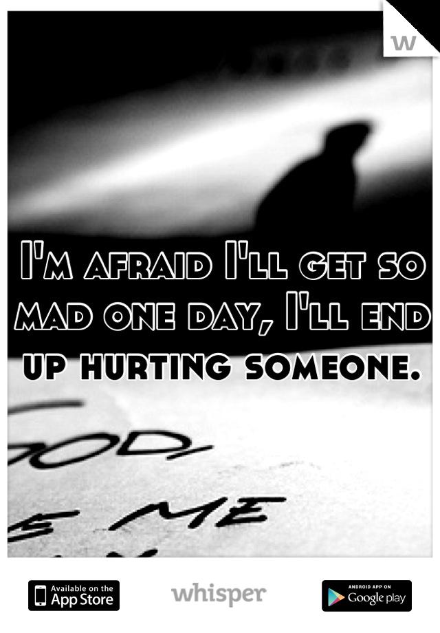 I'm afraid I'll get so mad one day, I'll end up hurting someone.