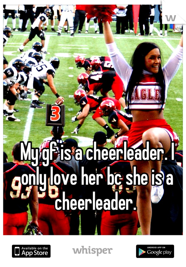 My gf is a cheerleader. I only love her bc she is a cheerleader.