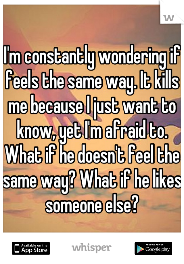 I'm constantly wondering if feels the same way. It kills me because I just want to know, yet I'm afraid to. What if he doesn't feel the same way? What if he likes someone else?