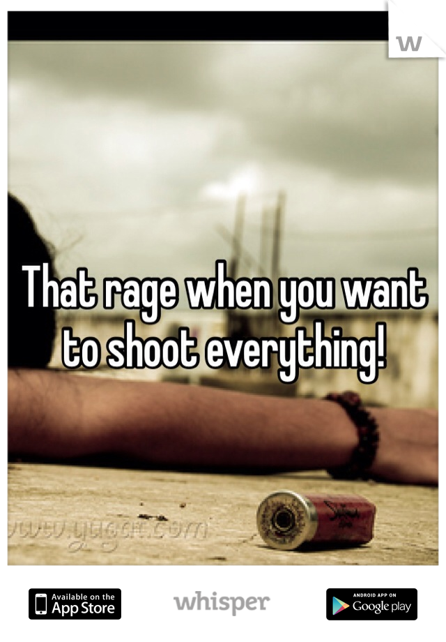 That rage when you want to shoot everything!