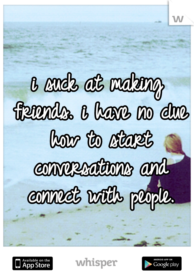 i suck at making friends. i have no clue how to start conversations and connect with people.