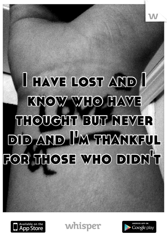 I have lost and I know who have thought but never did and I'm thankful for those who didn't