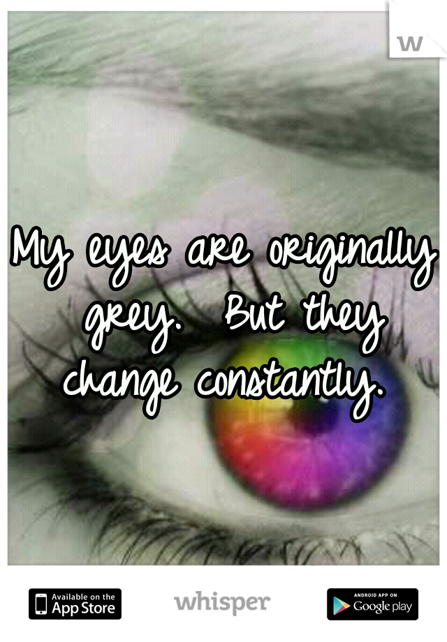 My eyes are originally grey.  But they change constantly.