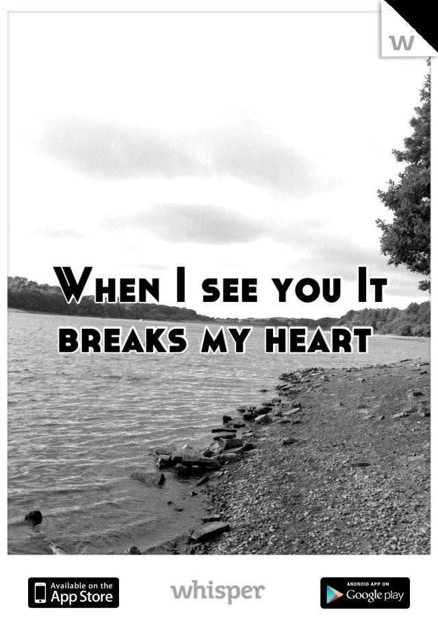 When I see you It breaks my heart