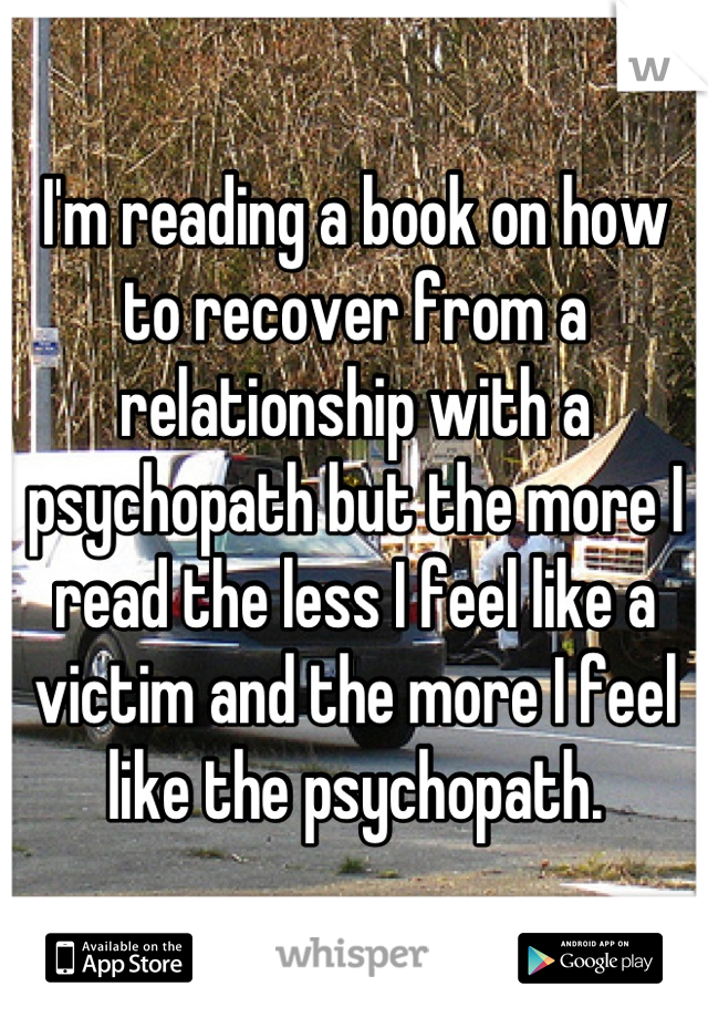 I'm reading a book on how to recover from a relationship with a psychopath but the more I read the less I feel like a victim and the more I feel like the psychopath.