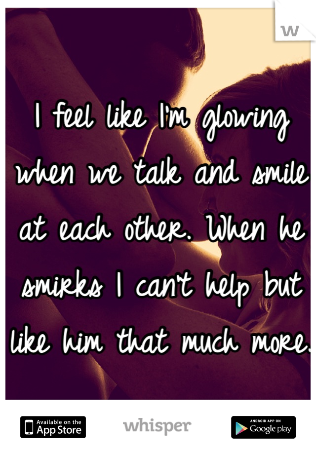I feel like I'm glowing when we talk and smile at each other. When he smirks I can't help but like him that much more.