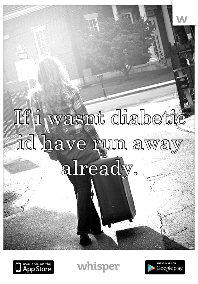 If i wasnt diabetic id have run away already.