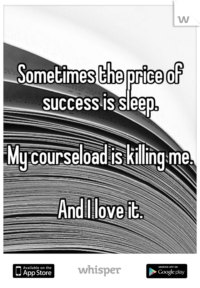 Sometimes the price of success is sleep.   My courseload is killing me.   And I love it.