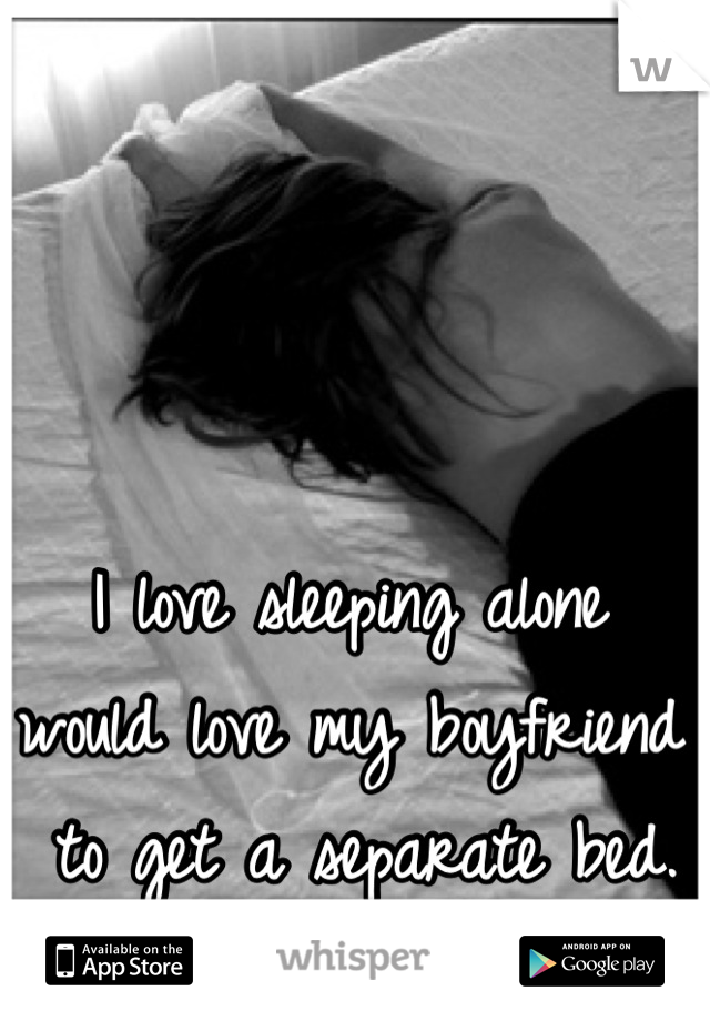 I love sleeping alone  would love my boyfriend  to get a separate bed.