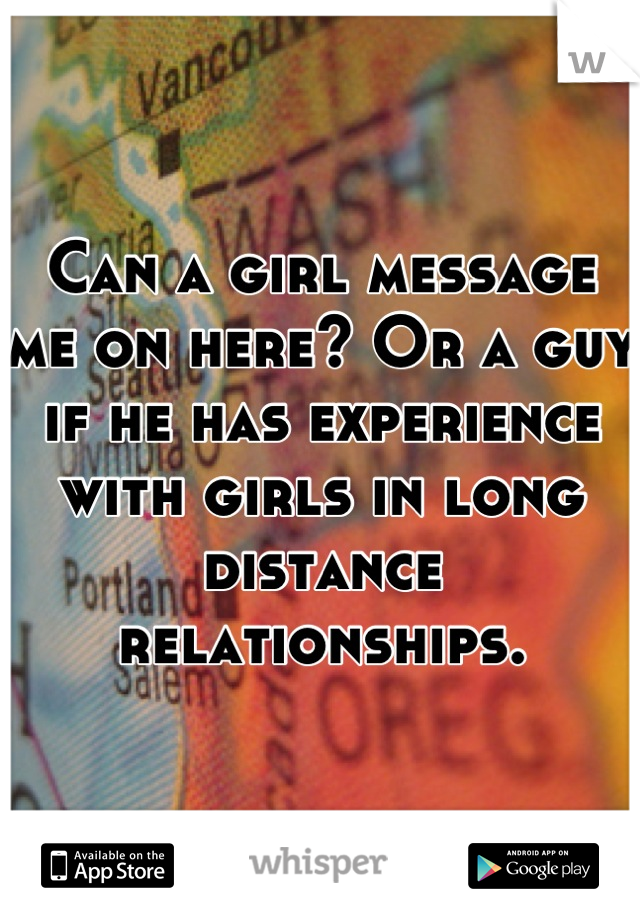 Can a girl message me on here? Or a guy if he has experience with girls in long distance relationships.