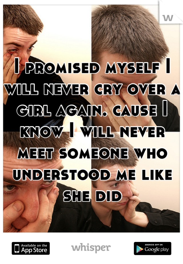I promised myself I will never cry over a girl again. cause I know I will never meet someone who understood me like she did