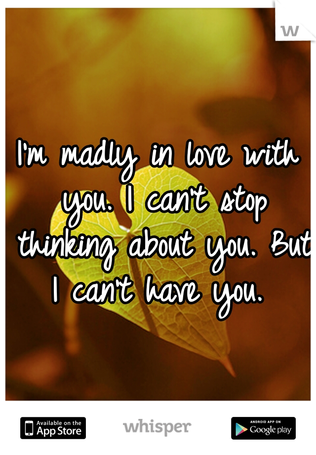 I'm madly in love with you. I can't stop thinking about you. But I can't have you.