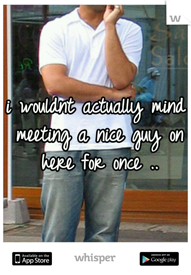 i wouldnt actually mind meeting a nice guy on here for once ..