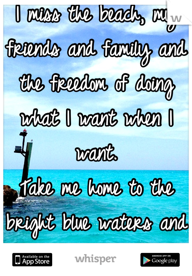 I miss the beach, my friends and family and the freedom of doing what I want when I want. Take me home to the bright blue waters and the sand between my toes. <3