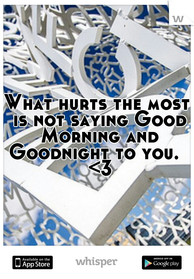 What hurts the most is not saying Good Morning and Goodnight to you.   <3