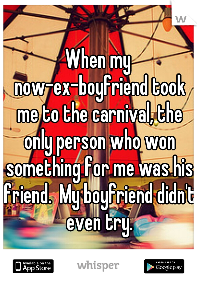 When my now-ex-boyfriend took me to the carnival, the only person who won something for me was his friend.  My boyfriend didn't even try.