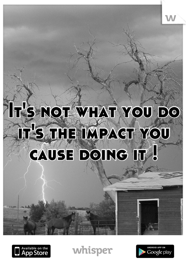 It's not what you do it's the impact you cause doing it !