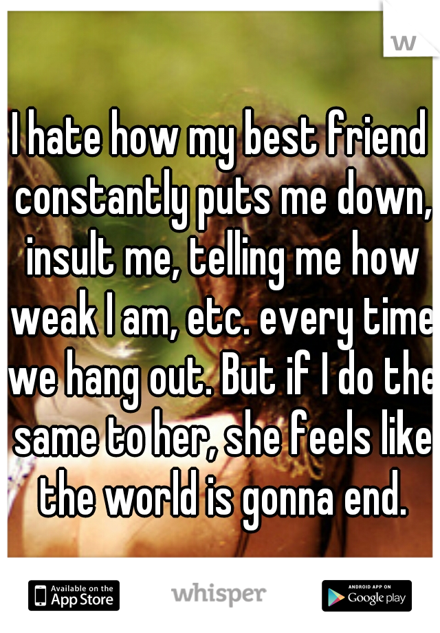 I hate how my best friend constantly puts me down, insult me, telling me how weak I am, etc. every time we hang out. But if I do the same to her, she feels like the world is gonna end.