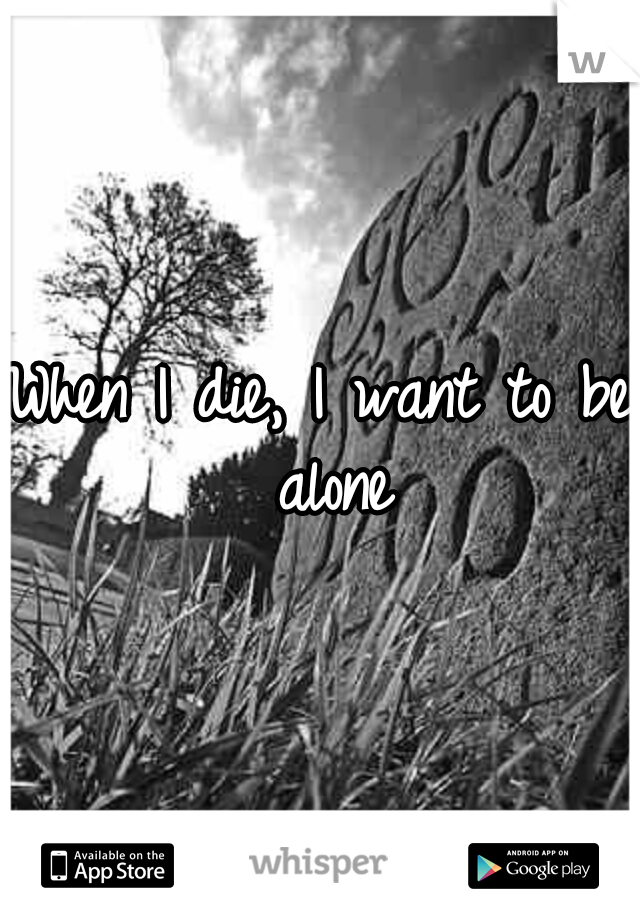 When I die, I want to be alone