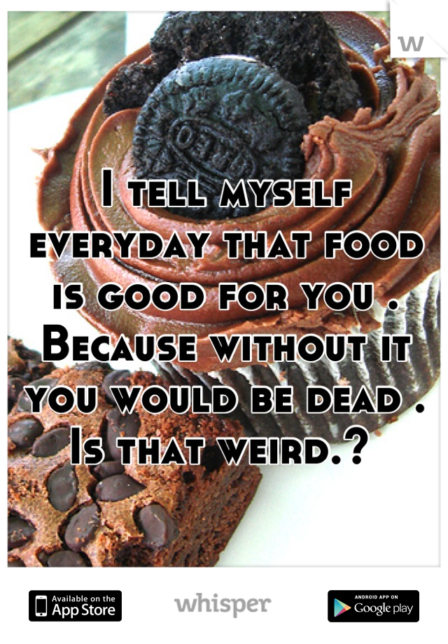I tell myself everyday that food is good for you . Because without it you would be dead . Is that weird.?
