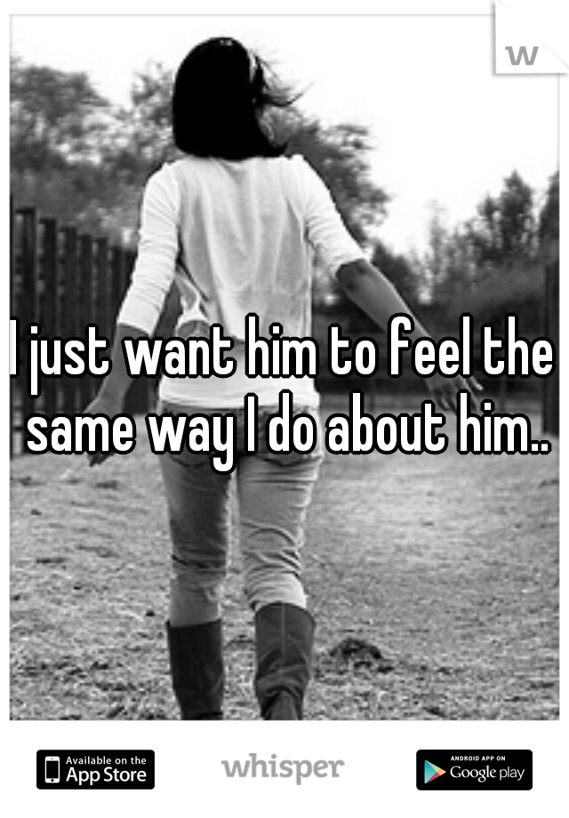 I just want him to feel the same way I do about him..