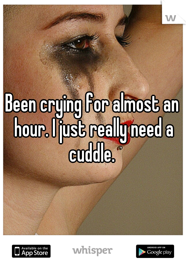 Been crying for almost an hour. I just really need a cuddle.