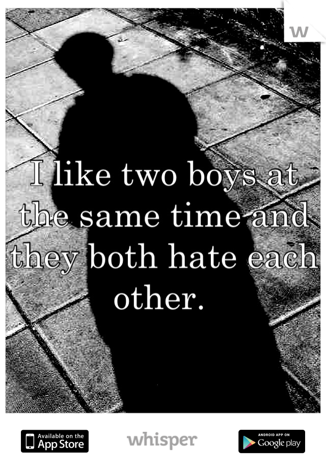 I like two boys at the same time and they both hate each other.