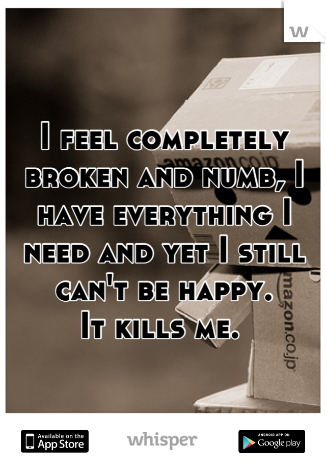 I feel completely broken and numb, I have everything I need and yet I still can't be happy. It kills me.