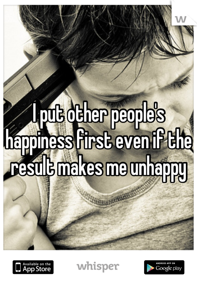 I put other people's happiness first even if the result makes me unhappy