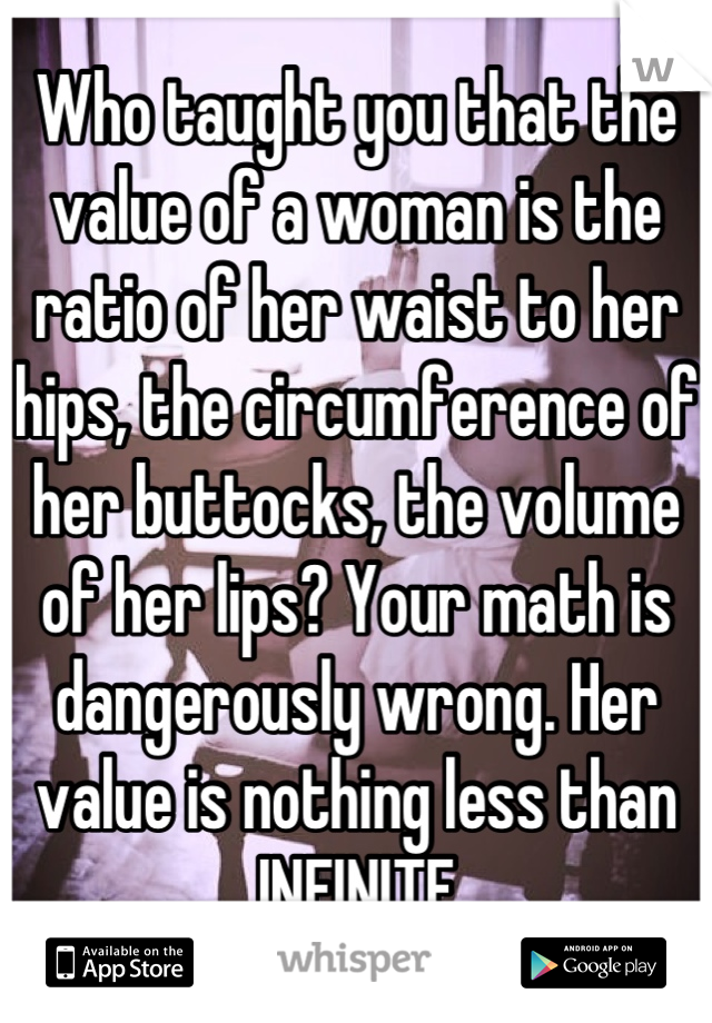 Who taught you that the value of a woman is the ratio of her waist to her hips, the circumference of her buttocks, the volume of her lips? Your math is dangerously wrong. Her value is nothing less than INFINITE