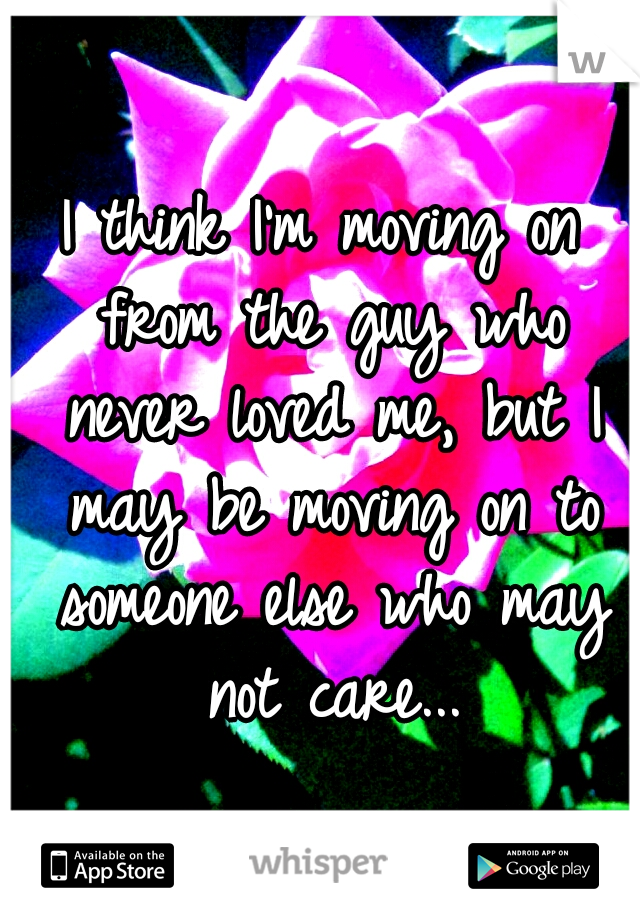 I think I'm moving on from the guy who never loved me, but I may be moving on to someone else who may not care...