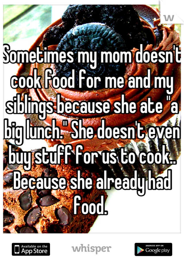 """Sometimes my mom doesn't cook food for me and my siblings because she ate """"a big lunch."""" She doesn't even buy stuff for us to cook.. Because she already had food."""