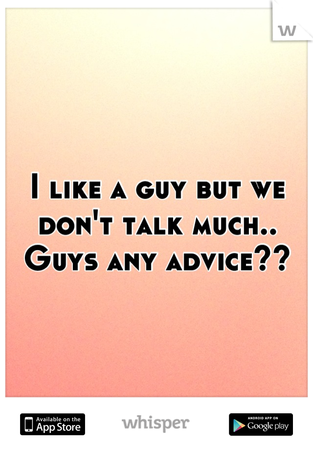 I like a guy but we don't talk much.. Guys any advice??