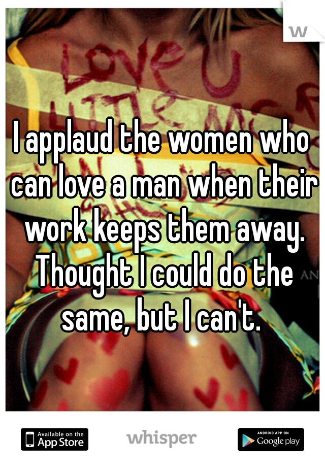 I applaud the women who can love a man when their work keeps them away. Thought I could do the same, but I can't.