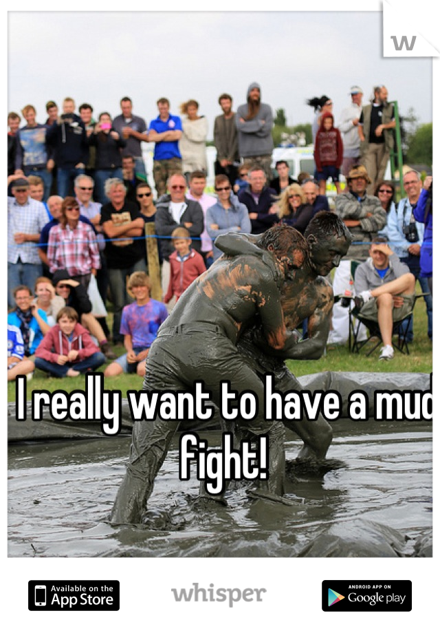 I really want to have a mud fight!