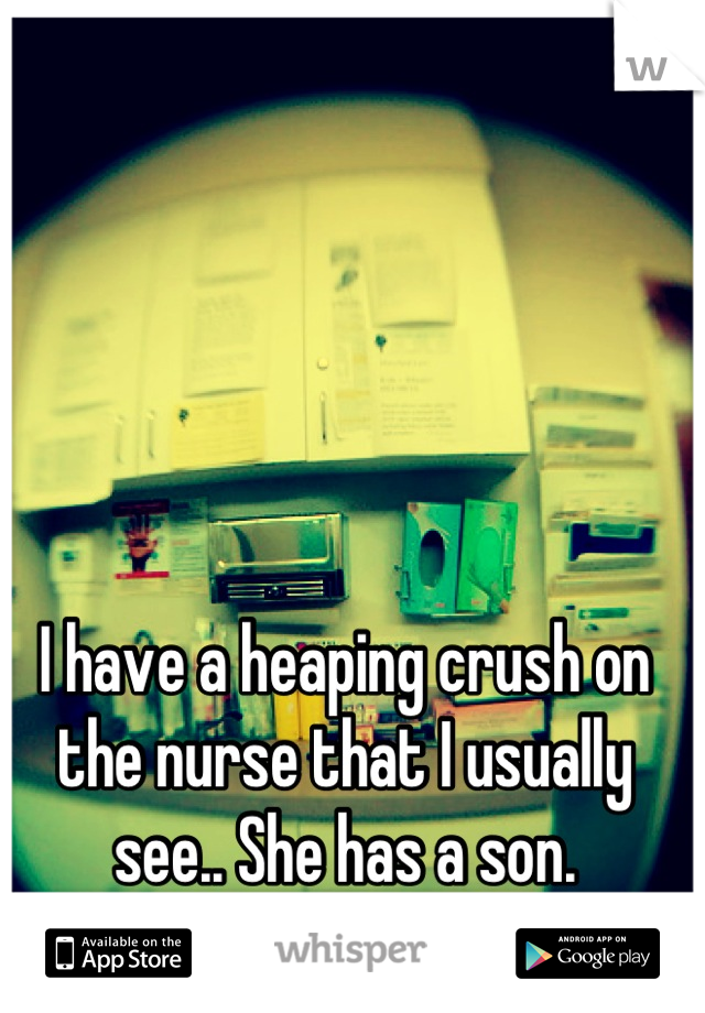 I have a heaping crush on the nurse that I usually see.. She has a son.