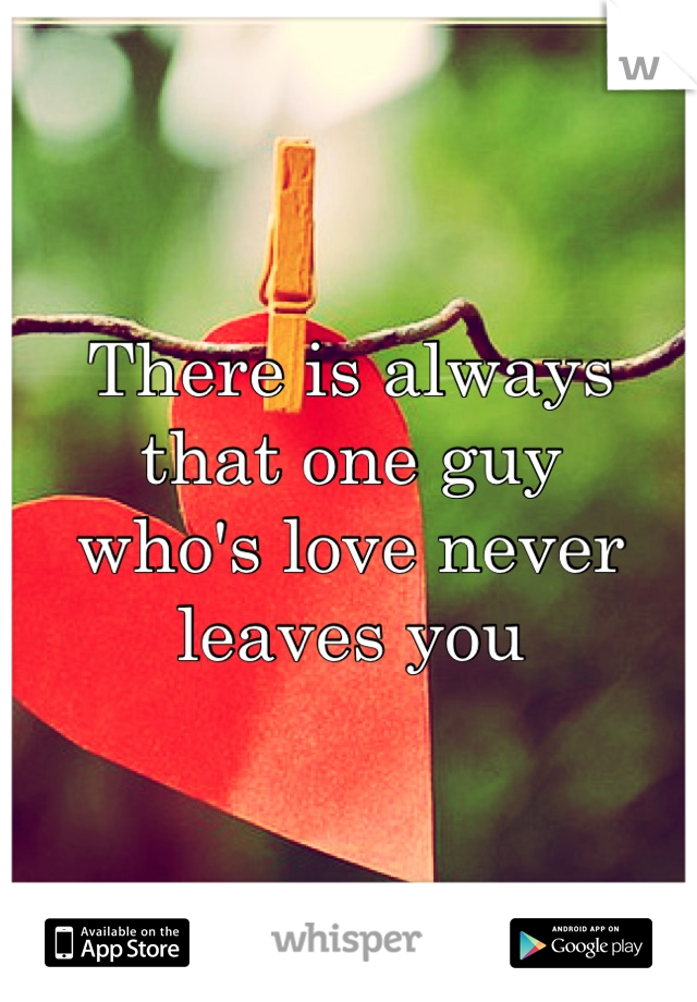 There is always that one guy who's love never leaves you