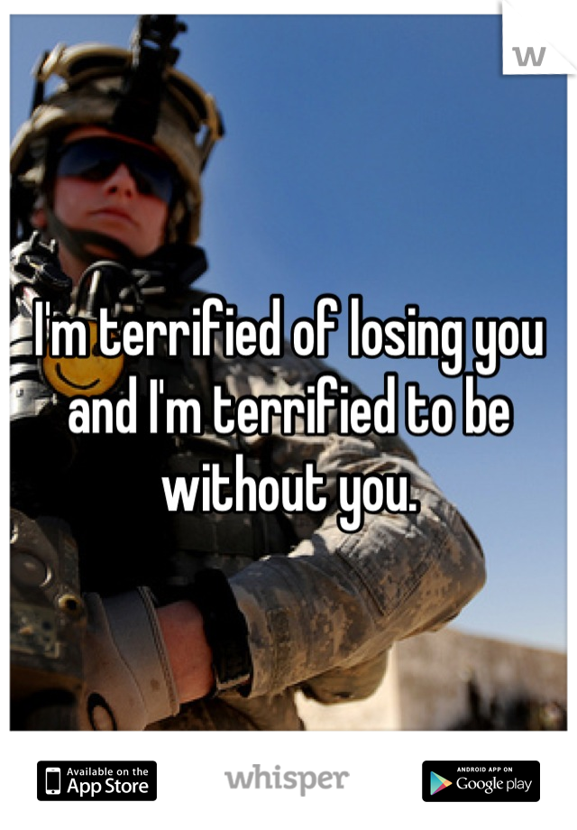 I'm terrified of losing you and I'm terrified to be without you.
