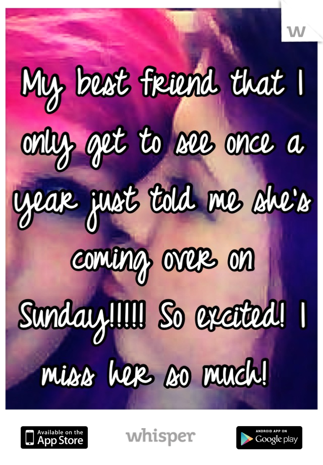 My best friend that I only get to see once a year just told me she's coming over on Sunday!!!!! So excited! I miss her so much!