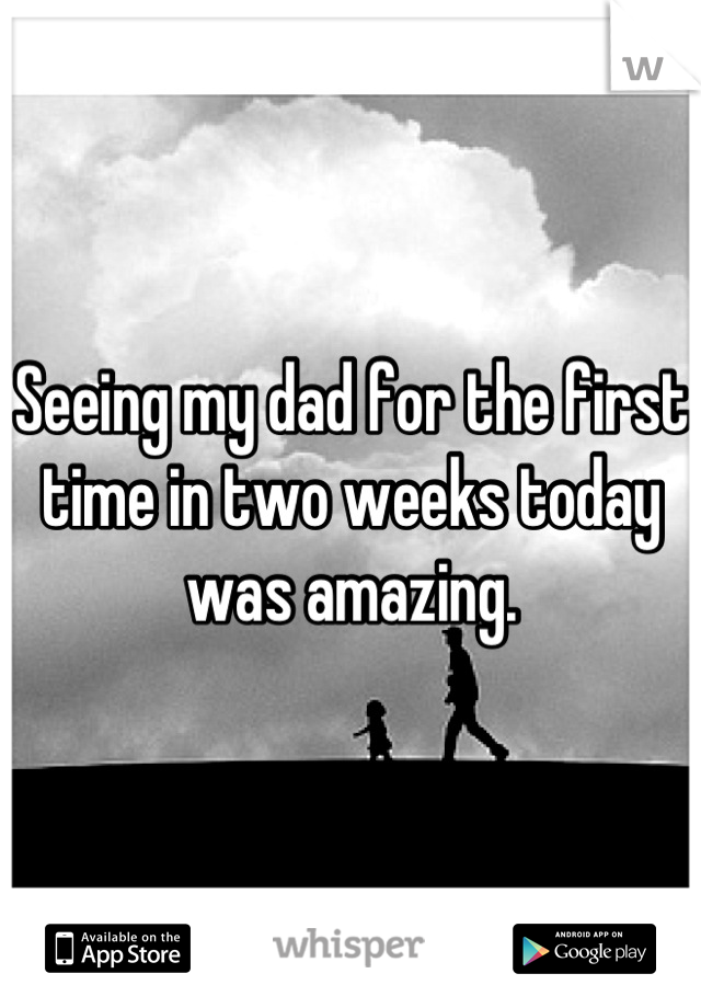 Seeing my dad for the first time in two weeks today was amazing.