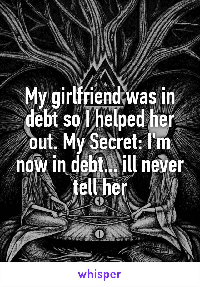 My girlfriend was in debt so I helped her out. My Secret: I'm now in debt... ill never tell her