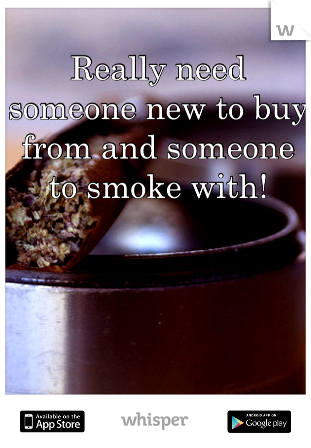 Really need someone new to buy from and someone to smoke with!