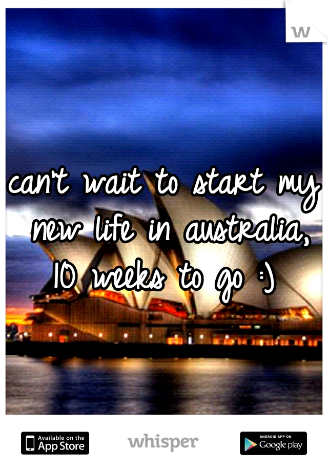can't wait to start my new life in australia, 10 weeks to go :)